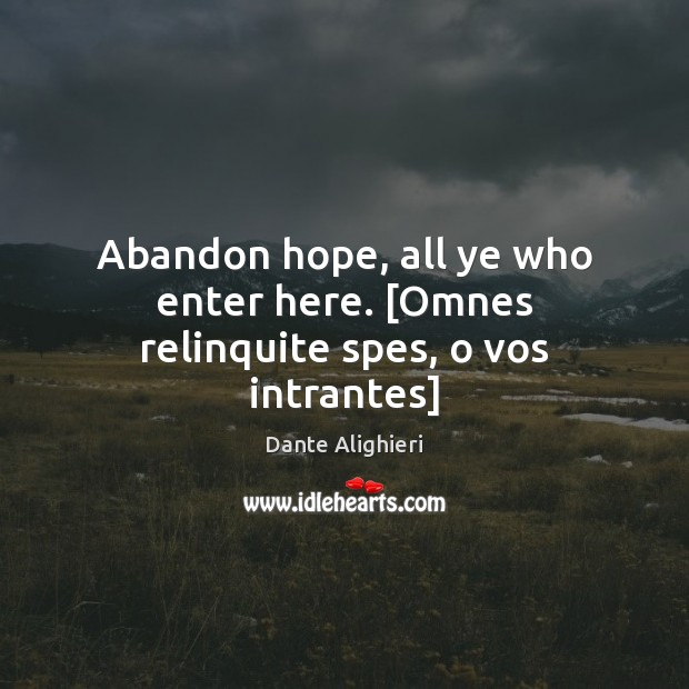 Abandon hope, all ye who enter here. [Omnes relinquite spes, o vos intrantes] Image