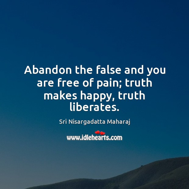 Abandon the false and you are free of pain; truth makes happy, truth liberates. Sri Nisargadatta Maharaj Picture Quote