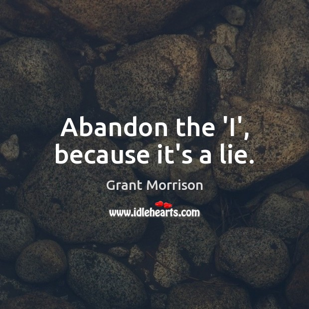 Abandon the 'I', because it's a lie. Grant Morrison Picture Quote