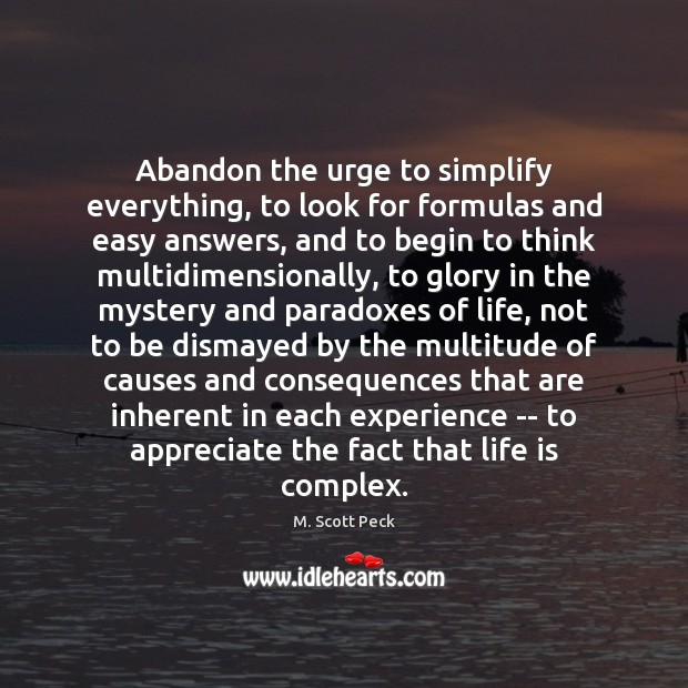 Abandon the urge to simplify everything, to look for formulas and easy M. Scott Peck Picture Quote