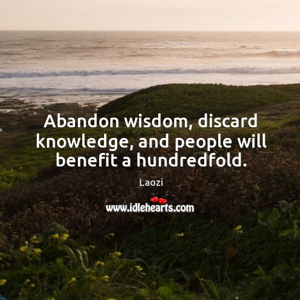 Image, Abandon wisdom, discard knowledge, and people will benefit a hundredfold.