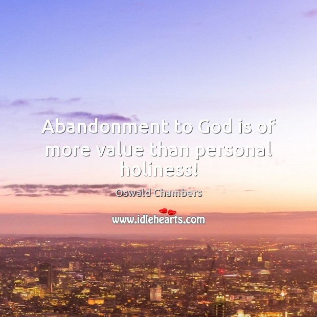 Abandonment to God is of more value than personal holiness! Oswald Chambers Picture Quote