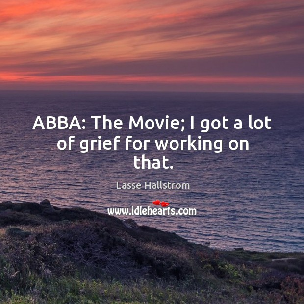 Abba: the movie; I got a lot of grief for working on that. Lasse Hallstrom Picture Quote