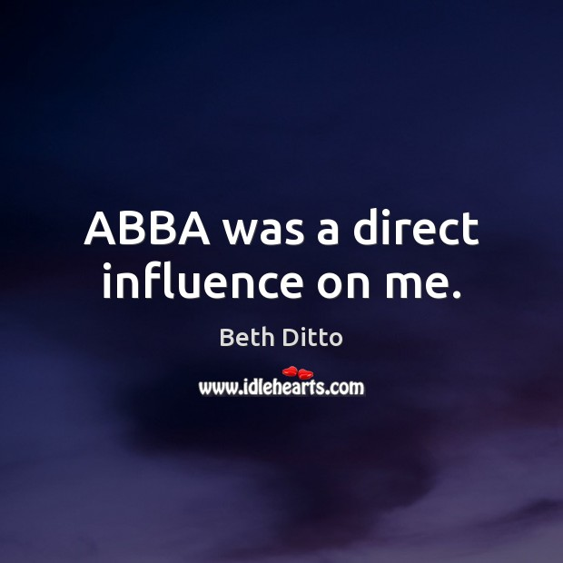 ABBA was a direct influence on me. Beth Ditto Picture Quote