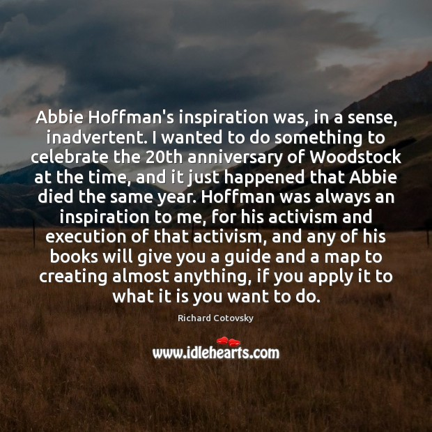 Image, Abbie Hoffman's inspiration was, in a sense, inadvertent. I wanted to do