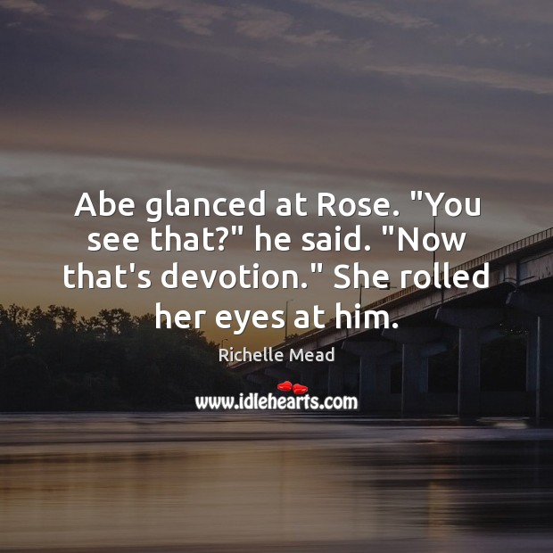 """Image, Abe glanced at Rose. """"You see that?"""" he said. """"Now that's devotion."""""""
