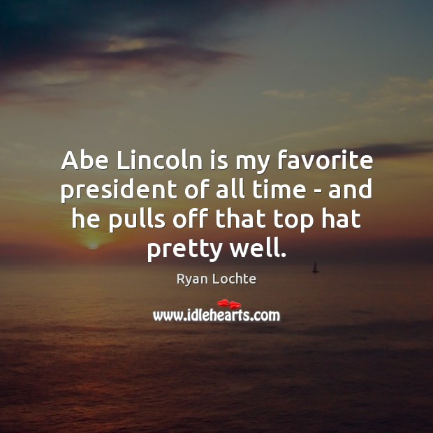 Abe Lincoln is my favorite president of all time – and he Ryan Lochte Picture Quote