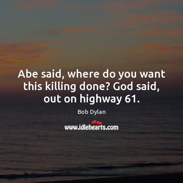 Abe said, where do you want this killing done? God said, out on highway 61. Bob Dylan Picture Quote