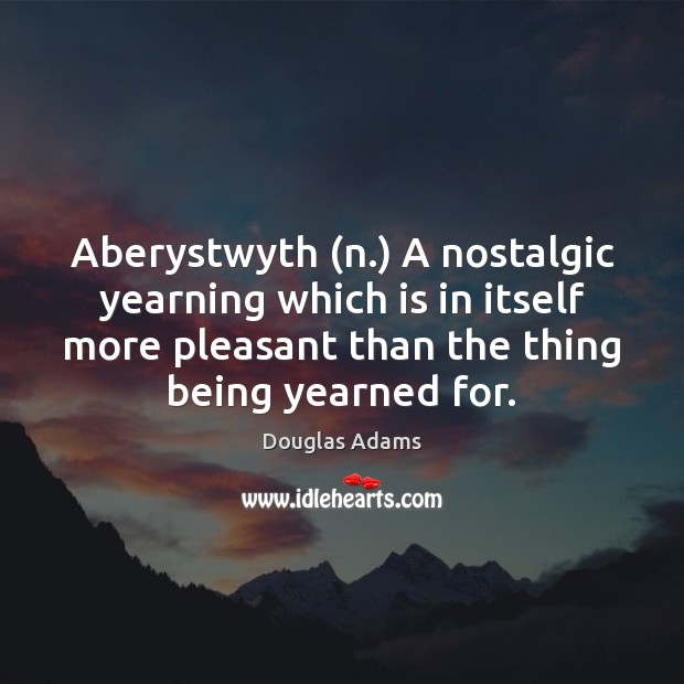 Aberystwyth (n.) A nostalgic yearning which is in itself more pleasant than Image