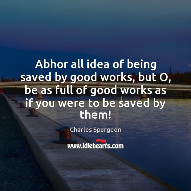 Image, Abhor all idea of being saved by good works, but O, be