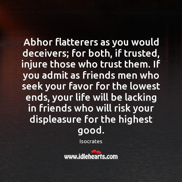 Abhor flatterers as you would deceivers; for both, if trusted, injure those Image