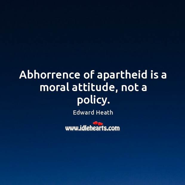 Abhorrence of apartheid is a moral attitude, not a policy. Edward Heath Picture Quote