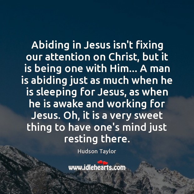 Abiding in Jesus isn't fixing our attention on Christ, but it is Hudson Taylor Picture Quote