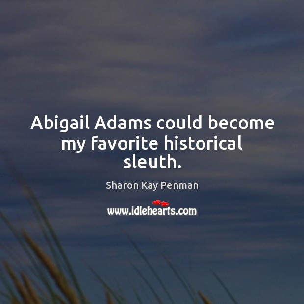 Abigail Adams could become my favorite historical sleuth. Sharon Kay Penman Picture Quote