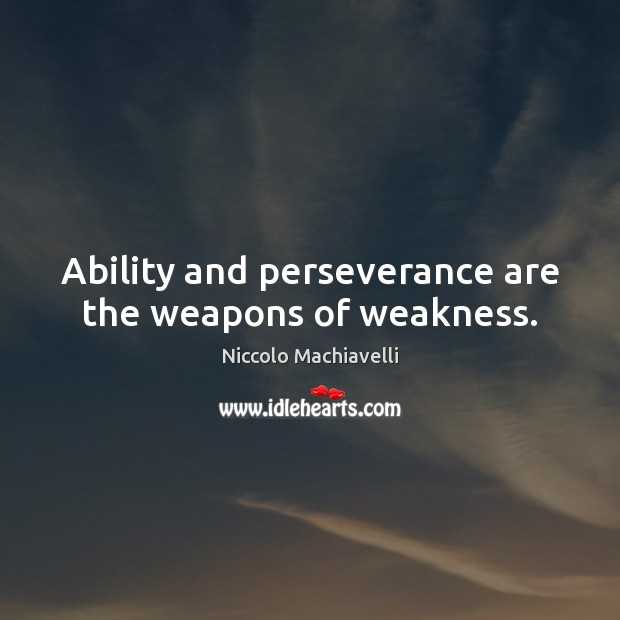 Image, Ability and perseverance are the weapons of weakness.