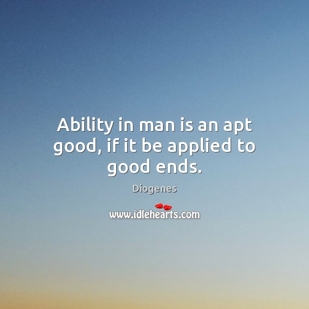 Ability in man is an apt good, if it be applied to good ends. Image