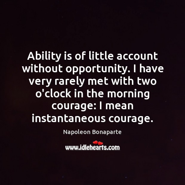 Ability is of little account without opportunity. I have very rarely met Image