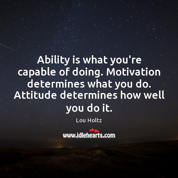 Ability is what you're capable of doing. Motivation determines what you do. Lou Holtz Picture Quote