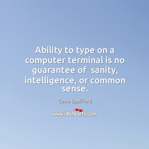 Ability to type on a computer terminal is no guarantee of  sanity, Gene Spafford Picture Quote