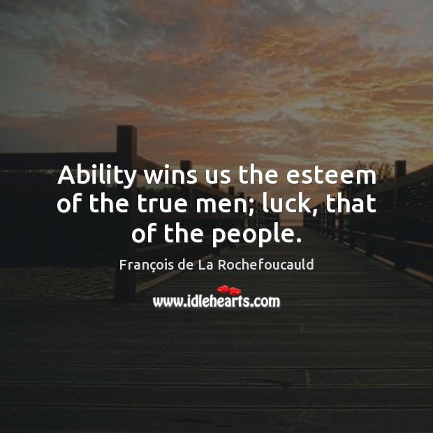 Ability wins us the esteem of the true men; luck, that of the people. François de La Rochefoucauld Picture Quote