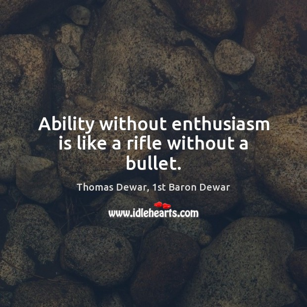 Ability without enthusiasm is like a rifle without a bullet. Thomas Dewar, 1st Baron Dewar Picture Quote