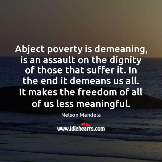 Abject poverty is demeaning, is an assault on the dignity of those Nelson Mandela Picture Quote