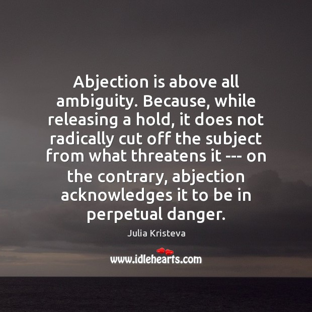 Image, Abjection is above all ambiguity. Because, while releasing a hold, it does