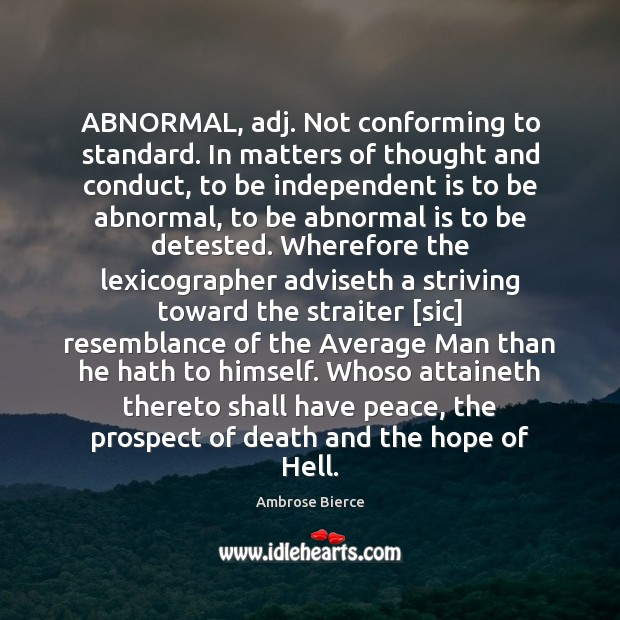 Image, ABNORMAL, adj. Not conforming to standard. In matters of thought and conduct,