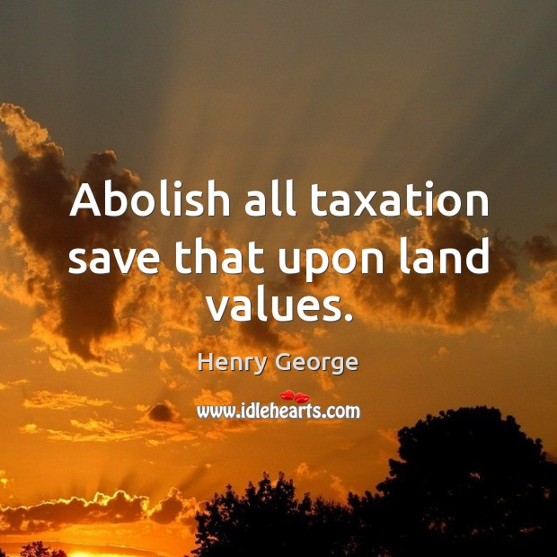 Abolish all taxation save that upon land values. Henry George Picture Quote