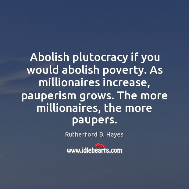 Abolish plutocracy if you would abolish poverty. As millionaires increase, pauperism grows. Rutherford B. Hayes Picture Quote
