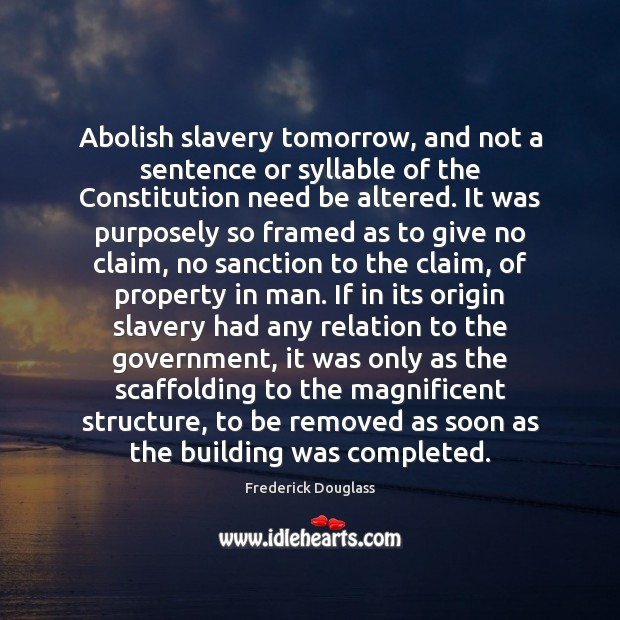 Abolish slavery tomorrow, and not a sentence or syllable of the Constitution Frederick Douglass Picture Quote