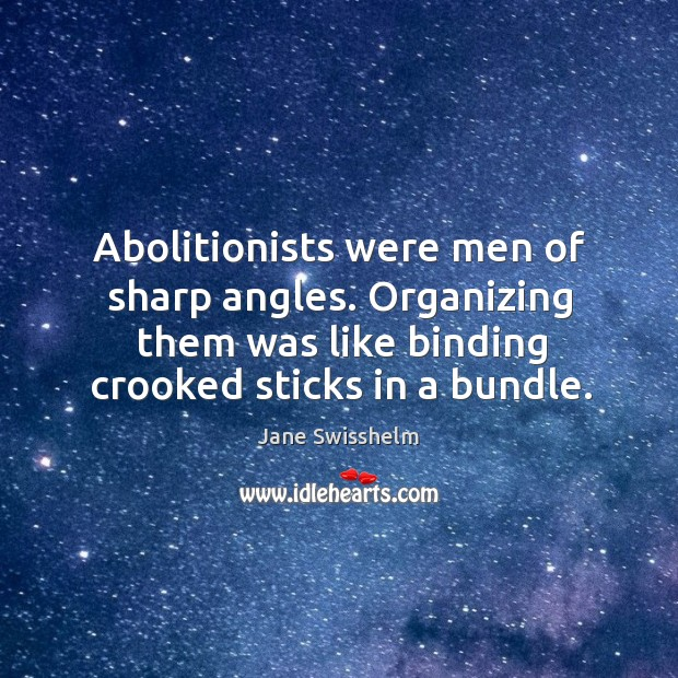 Image, Abolitionists were men of sharp angles. Organizing them was like binding crooked