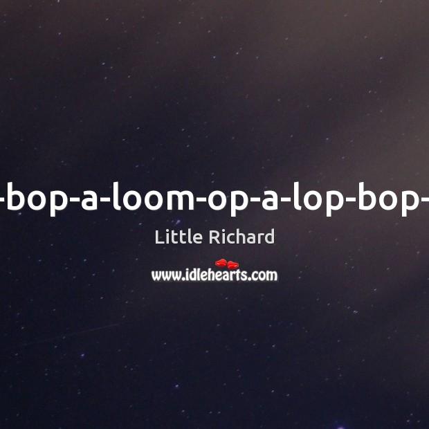 A-bop-bop-a-loom-op-a-lop-bop-boom. Little Richard Picture Quote