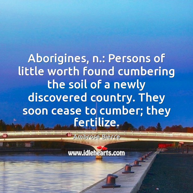 Image, Aborigines, n.: Persons of little worth found cumbering the soil of a