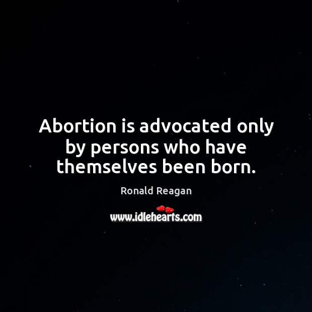 Image, Abortion is advocated only by persons who have themselves been born.