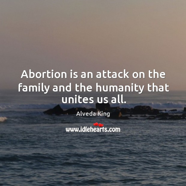 Abortion is an attack on the family and the humanity that unites us all. Alveda King Picture Quote