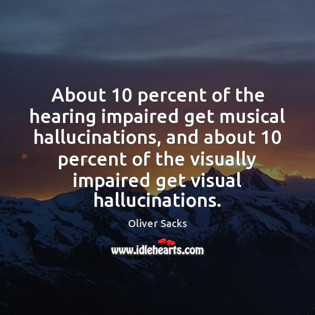 About 10 percent of the hearing impaired get musical hallucinations, and about 10 percent Oliver Sacks Picture Quote