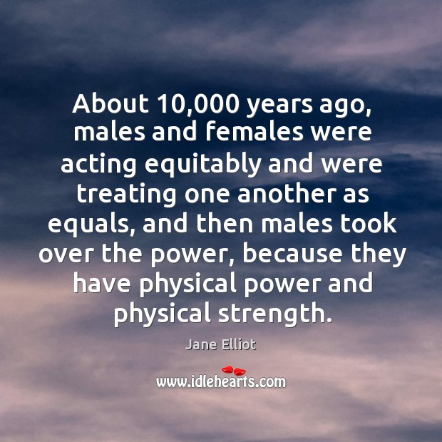About 10,000 years ago, males and females were acting equitably and were treating one Image