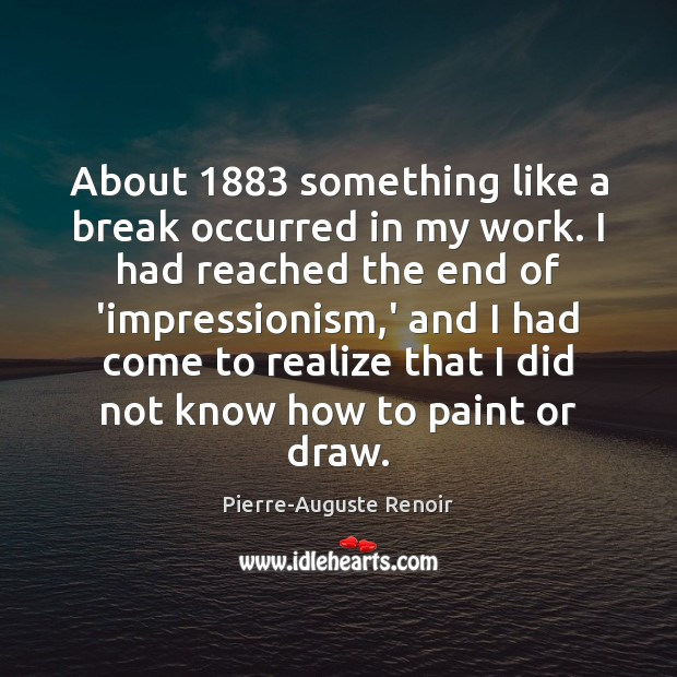 About 1883 something like a break occurred in my work. I had reached Pierre-Auguste Renoir Picture Quote
