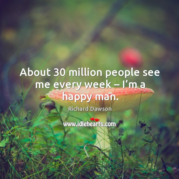 About 30 million people see me every week – I'm a happy man. Image