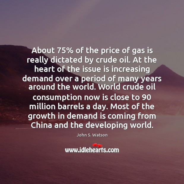 About 75% of the price of gas is really dictated by crude oil. Growth Quotes Image