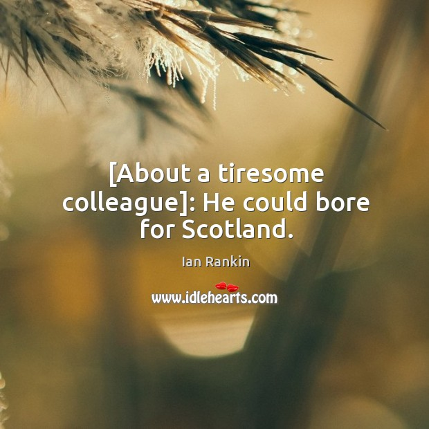 [About a tiresome colleague]: He could bore for Scotland. Image