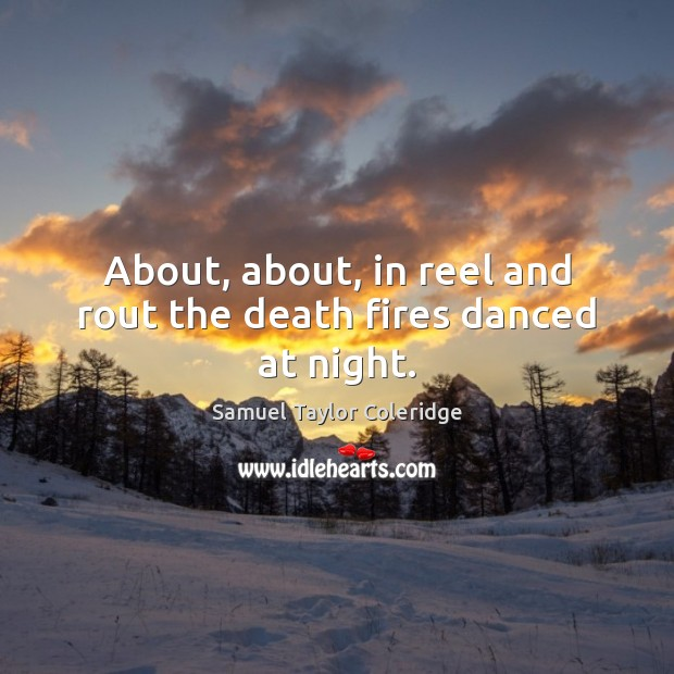 About, about, in reel and rout the death fires danced at night. Samuel Taylor Coleridge Picture Quote