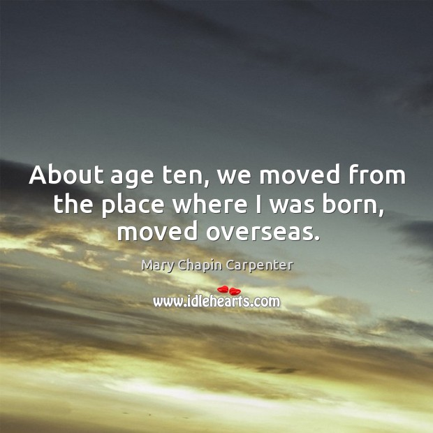 About age ten, we moved from the place where I was born, moved overseas. Image