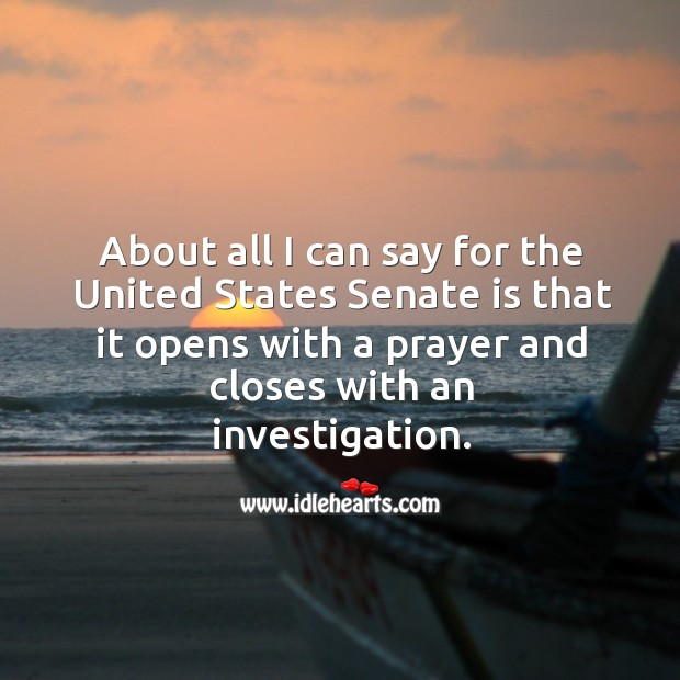 About all I can say for the united states senate is that it opens with a prayer and closes with an investigation. Image