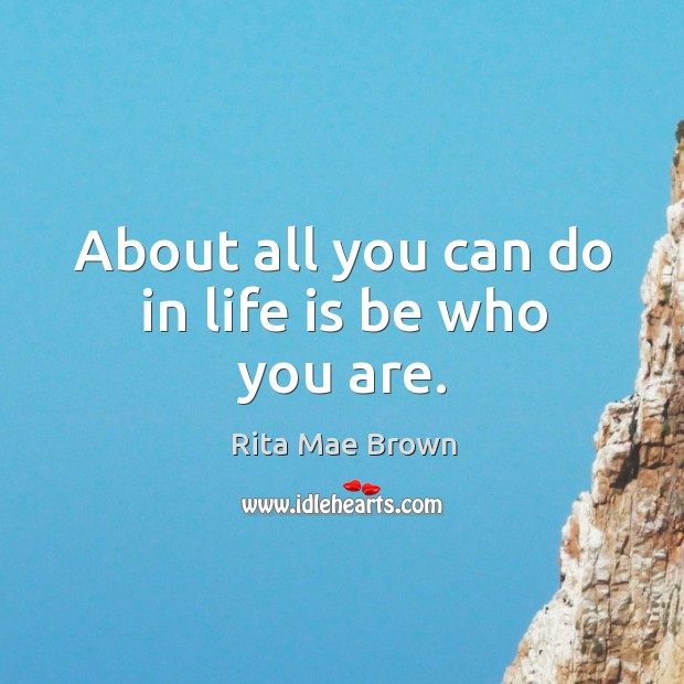 Image, About all you can do in life is be who you are.