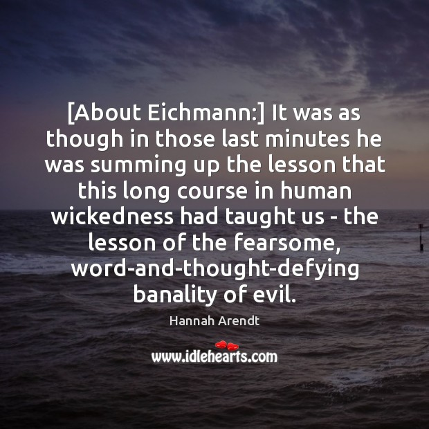[About Eichmann:] It was as though in those last minutes he was Hannah Arendt Picture Quote