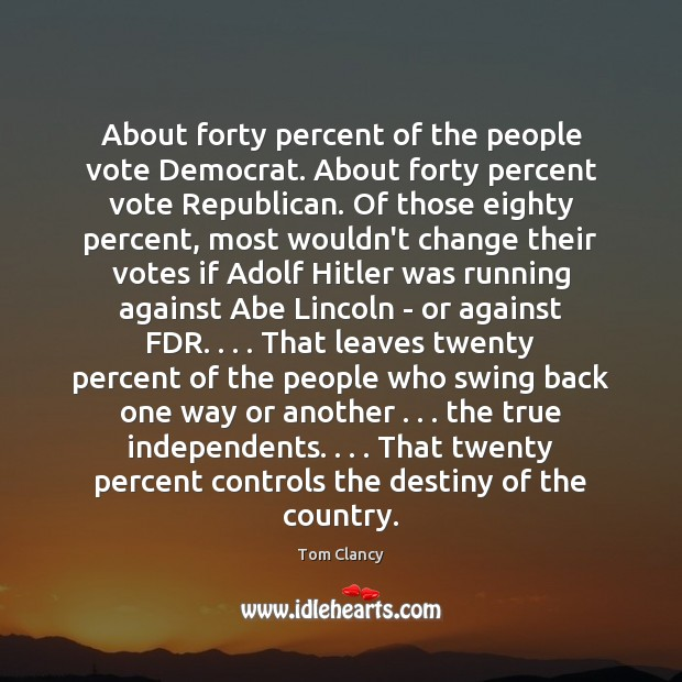 About forty percent of the people vote Democrat. About forty percent vote Tom Clancy Picture Quote