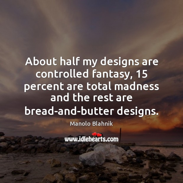 About half my designs are controlled fantasy, 15 percent are total madness and Manolo Blahnik Picture Quote