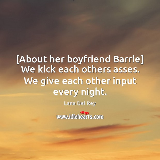 [About her boyfriend Barrie] We kick each others asses. We give each Image